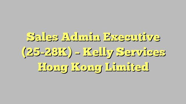 Sales Admin Executive (25-28K) - Kelly Services Hong Kong Limited