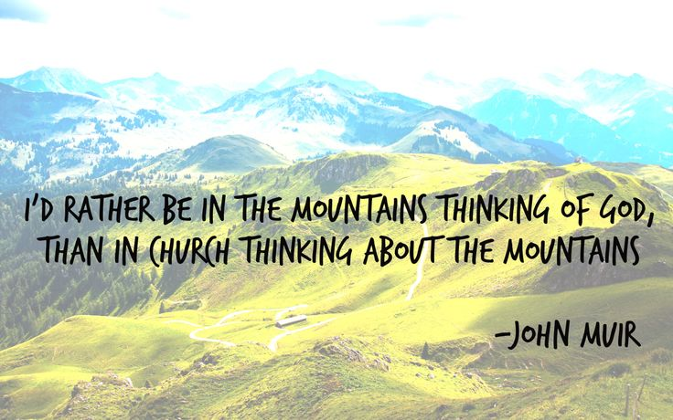 I'd rather be in the mountains thinking of God, than in ...