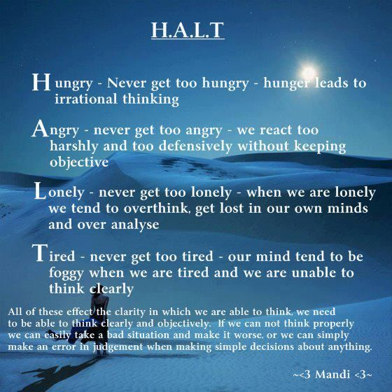 H.A.L.T. ~ Our thinking gets clouded whenever we get too hungry, angry, lonely, or tired. ~ www.mindbodytherapy.net