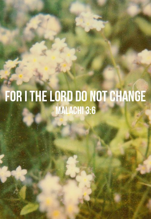 Malachi 3:6. This is so reassuring