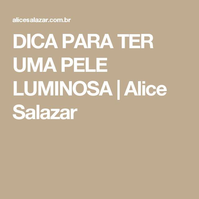 DICA PARA TER UMA PELE LUMINOSA | Alice Salazar