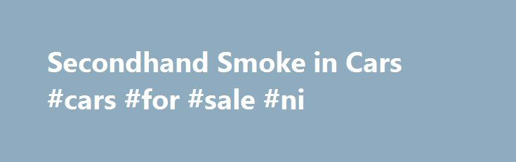 Secondhand Smoke in Cars #cars #for #sale #ni http://cars.remmont.com/secondhand-smoke-in-cars-cars-for-sale-ni/  #secondhand cars # Smoking in Cars Is Toxic Share this video on your web site, Facebook or Twitter page. Click here for a version that can be embedded. The level of air pollution in a car caused by smoke from a cigarette is so severe that breathing it is dangerous for anyone, but especially for…The post Secondhand Smoke in Cars #cars #for #sale #ni appeared first on Cars.