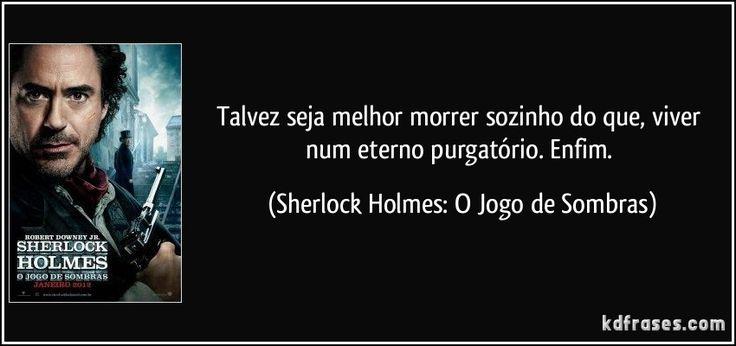 frase-talvez-seja-melhor-morrer-sozinho-do-que-viver-num-eterno-purgatorio-enfim-sherlock-holmes-o-jogo-de-sombras-1028.jpg (850×400)