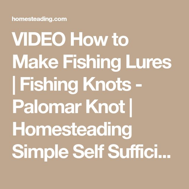 VIDEO How to Make Fishing Lures | Fishing Knots - Palomar Knot | Homesteading Simple Self Sufficient Off-The-Grid | Homesteading.com