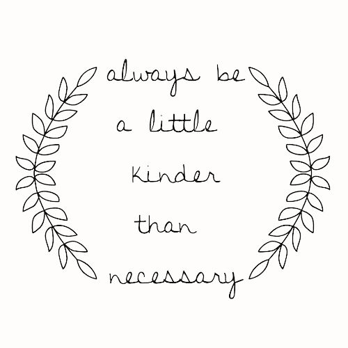 Always be a little kinder than necessary. It will do the heart good