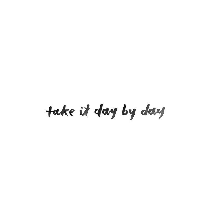 Take things one day at a time.