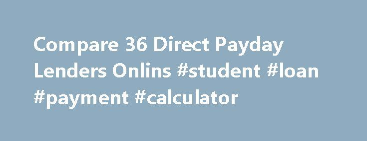 Compare 36 Direct Payday Lenders Onlins #student #loan #payment #calculator http://nef2.com/compare-36-direct-payday-lenders-onlins-student-loan-payment-calculator/  #payday loans direct lenders # Find A Lender In Your State! 2015 Direct Payday Lenders Online Rankings * Costs vary by state. Cost shown are based on pricing for Delaware residents when available. Check each lender's website for updated information. Some lenders will not provide pricing data until an application is completed…