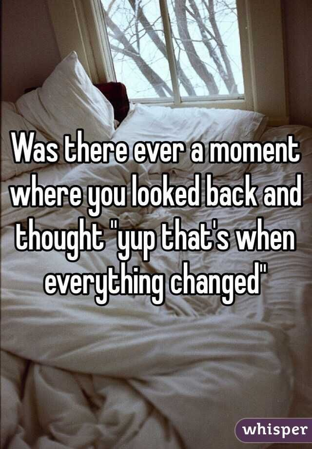 """""""Was there ever a moment where you looked back and thought """"yup that's when everything changed"""""""""""