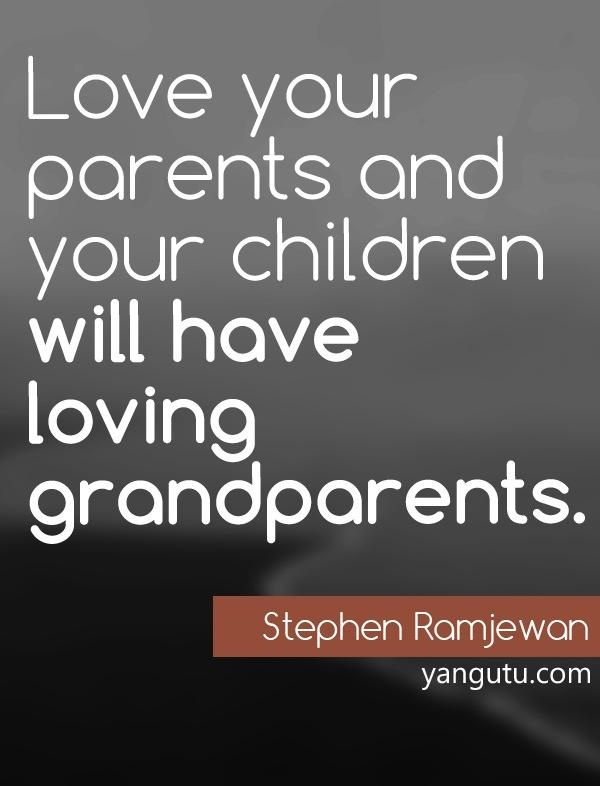 Love your parents and your children will have loving grandparents, ~ Stephen Ramjewan