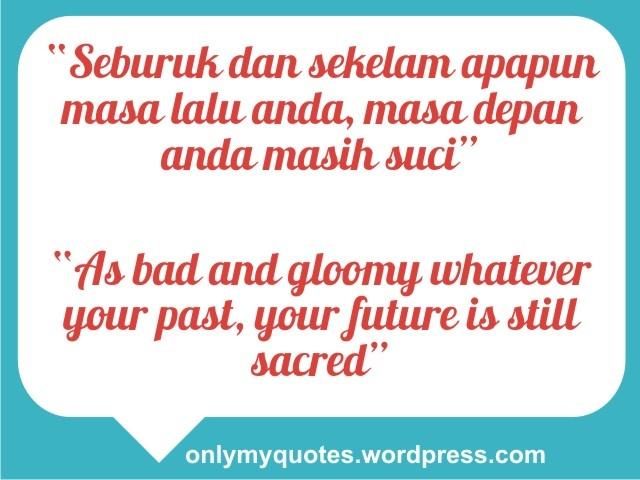 """""""Seburuk dan sekelam apapun masa lalu anda, masa depan anda masih suci""""    """"As bad and gloomy whatever your past, your future is still sacred""""  http://onlymyquotes.wordpress.com/"""