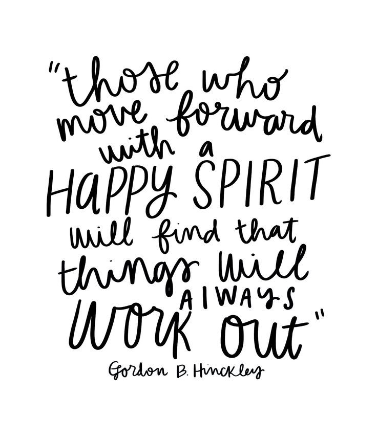 Those who move forward with a happy spirit will find that things will always work out. -Gordon B. Hinckley