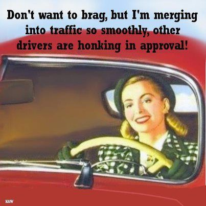 I am pretty sure my sister actually believes the honking behind her is in approval, not frustration! LOL!