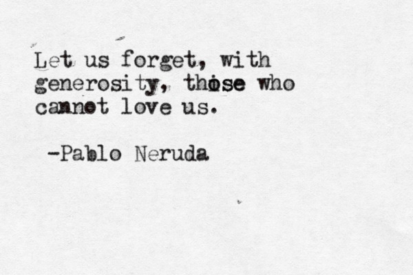 """Let us forget, with generosity, those who cannot love us.""  Pablo Neruda"