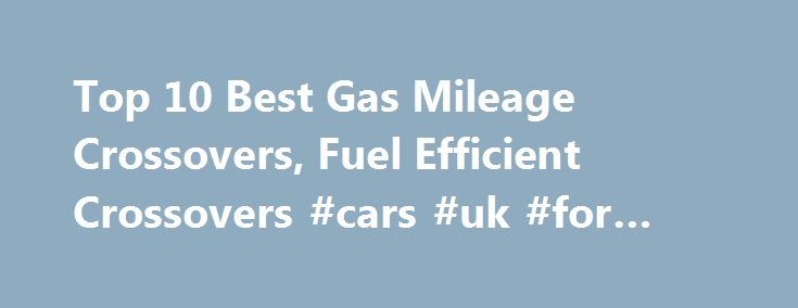Top 10 Best Gas Mileage Crossovers, Fuel Efficient Crossovers #cars #uk #for #sale http://car-auto.remmont.com/top-10-best-gas-mileage-crossovers-fuel-efficient-crossovers-cars-uk-for-sale/  #crossover cars # Top 10 Best Gas Mileage Crossovers #10 – 2015 Honda […]