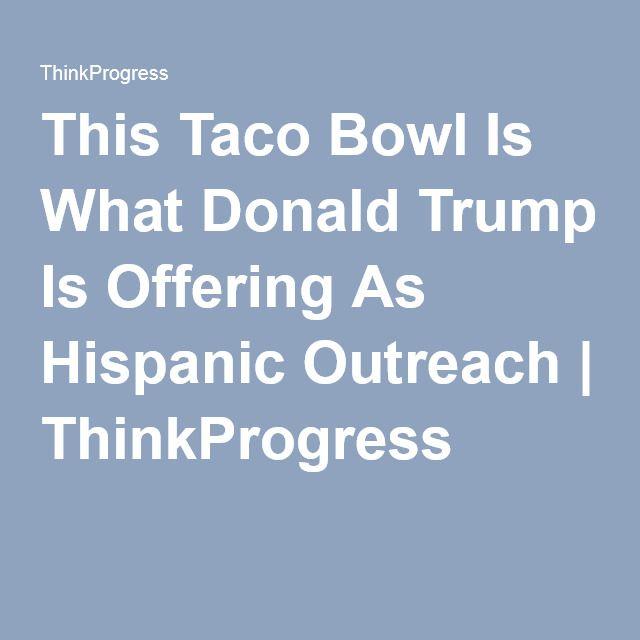 This Taco Bowl Is What Donald Trump Is Offering As Hispanic Outreach | ThinkProgress