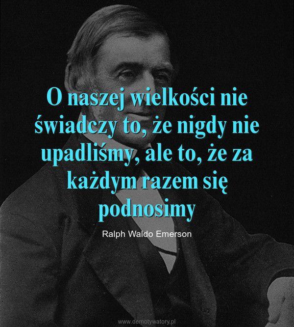 O naszej wielkości nie świadczy to, że nigdy nie upadliśmy, ale to, że za każdym razem się podnosimy – Ralph Waldo Emerson
