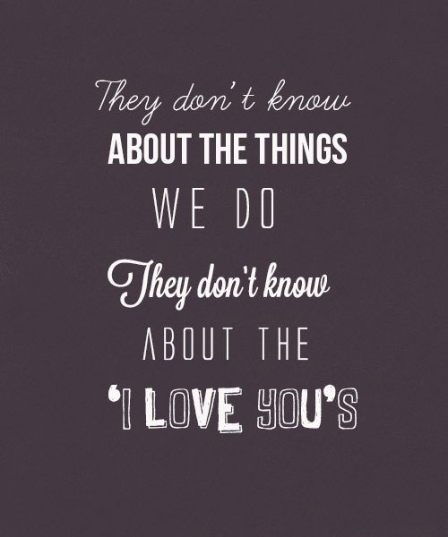 They don't know about us. So true. No one really does. Just like no one knows HOW READY I AM TO SEE MY MAN! <3