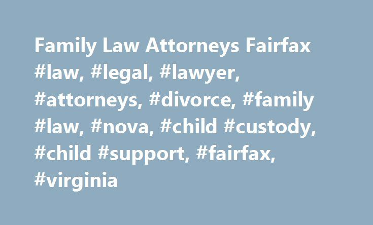 Family Law Attorneys Fairfax #law, #legal, #lawyer, #attorneys, #divorce, #family #law, #nova, #child #custody, #child #support, #fairfax, #virginia http://fresno.remmont.com/family-law-attorneys-fairfax-law-legal-lawyer-attorneys-divorce-family-law-nova-child-custody-child-support-fairfax-virginia/  # Fairfax Family and Divorce Lawyers Providing Legal Services to Families Since 1981 If you are in need of legal advice regarding a family-related conflict, turn to a law firm that has a proven…