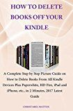 HOW TO DELETE BOOKS OFF YOUR KINDLE: A Complete Step by Step Picture Guide on How to Delete Books From All Kindle Devices Plus Paperwhite HD Fire iPadiPhone etc. in 2 Minutes 2017 Latest Guide by Christabel Mattox (Author) #Kindle US #NewRelease #Computers #Technology #eBook #AD