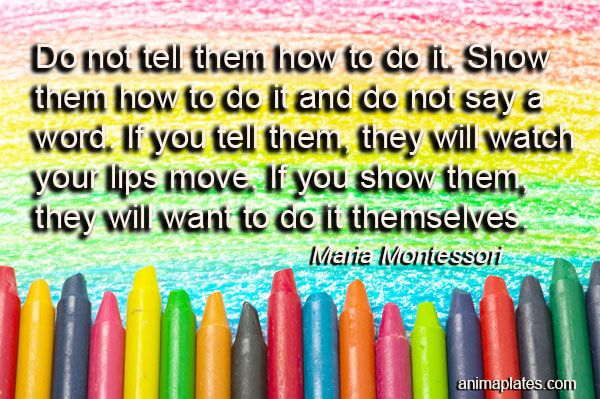 Do not tell them how to do it. Show them how to do it and do not say a word. If you tell them, they will watch your lips move. If you show them, they …