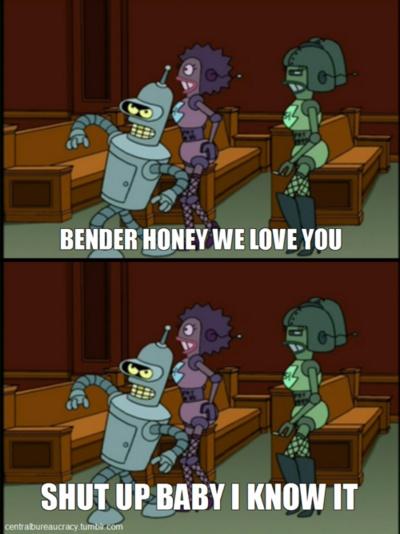 Bender, Honey, We Love You! Shut Up Baby, I Know It! Futurama QuotesTv ...