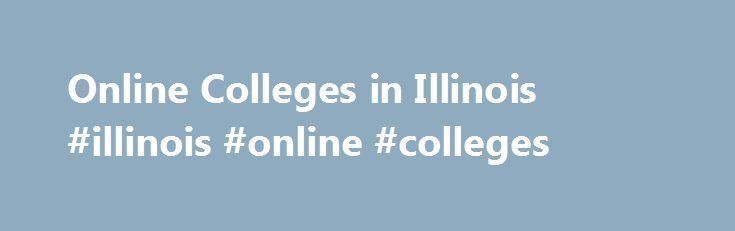 Online Colleges in Illinois #illinois #online #colleges http://new-mexico.remmont.com/online-colleges-in-illinois-illinois-online-colleges/  # Online Colleges in Illinois Overview of Online Colleges in Illinois Of the more than 200 colleges and universities in Illinois, almost 150 of them offer online degree programs and distance learning courses. The University of Illinois is just one of the nine public universities in the state that offers online programs for its students. This distance…