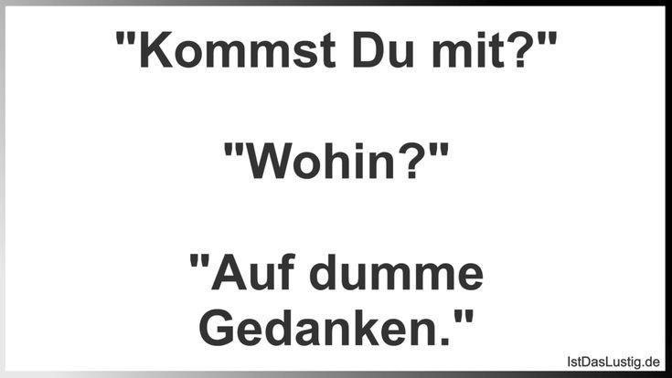 """""""Kommst Du mit?""""  """"Wohin?""""  """"Auf dumme Gedanken."""" ... gefunden auf https://www.istdaslustig.de/spruch/2948 #lustig #sprüche #fun #spass"""