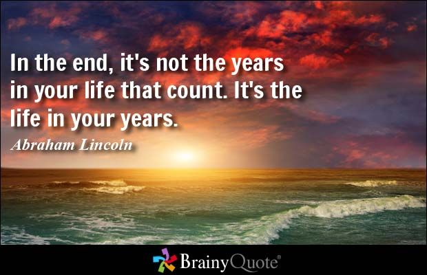 In the end, it's not the years in your life that count. It's the life in your years. - Abraham Lincoln at BrainyQuote Mobile
