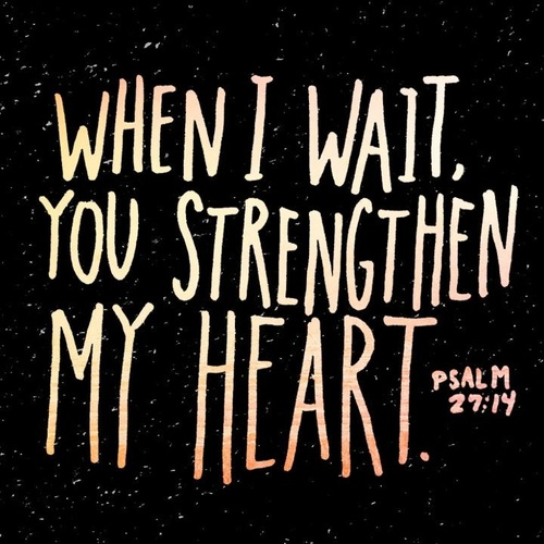 "From KJV: ""Wait on the Lord: be of good courage, and he shall strengthen thine heart: wait, I say, on the Lord"""