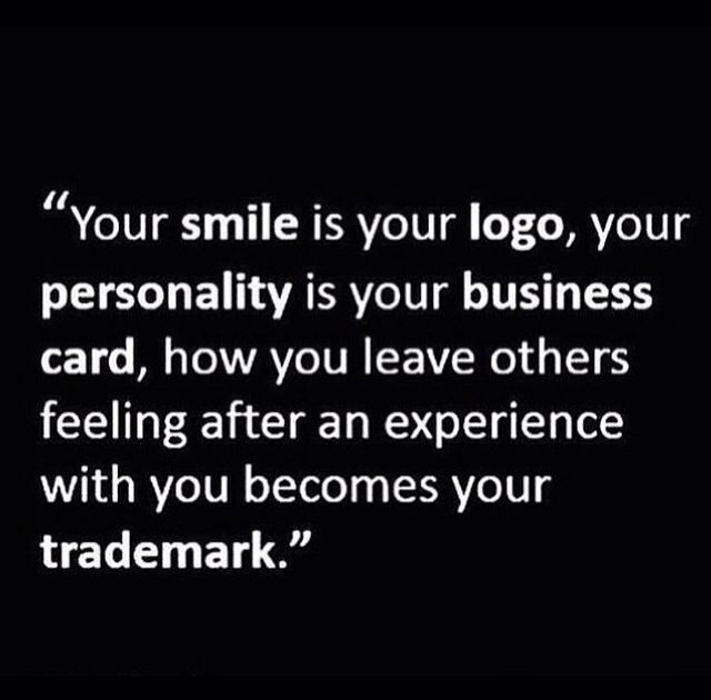 Your smile is your logo, your personality is your business card. How you leave others feeling after an experience with you becomes your trademark.