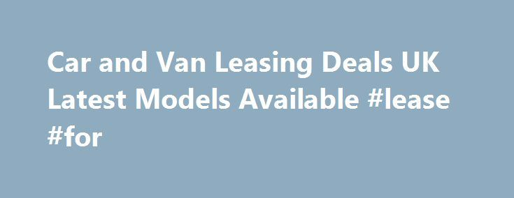 Car and Van Leasing Deals UK Latest Models Available #lease #for http://lease.nef2.com/car-and-van-leasing-deals-uk-latest-models-available-lease-for/  UK Car and Van Lease Hire Schemes Car Leasing Schemes Our UK car leasing range from a small 5 door up to executive models with all the latest mod cons! We supply various makes of cars currently including Nissan, Vauxhall, Peugeot and Honda. We have over 200 rental outlets all over England and being a national company we can negotiate…