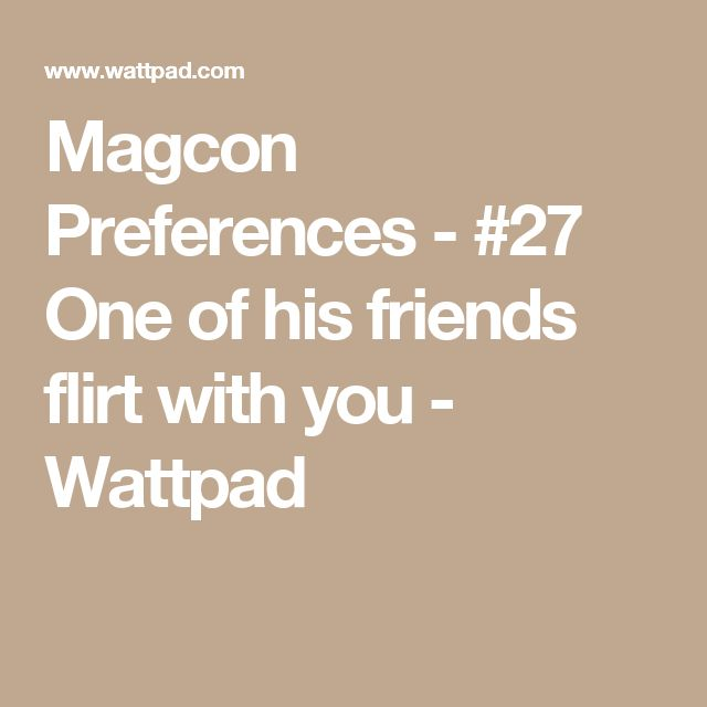 Magcon Preferences - #27 One of his friends flirt with you - Wattpad