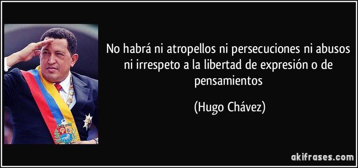 No habrá ni atropellos ni persecuciones ni abusos ni irrespeto a la libertad de expresión o de pensamientos (Hugo Chávez)