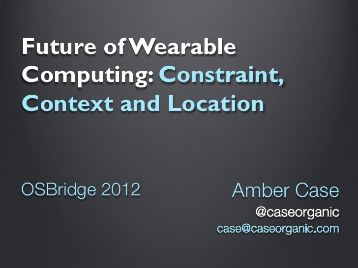 Google Glass and the Future of Wearable Computing by Amber Case @caseorganic, via Slideshare