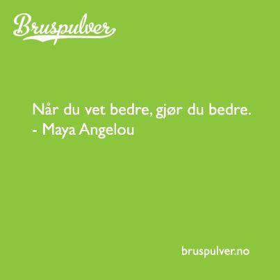 Når du vet bedre, gjør du bedre.  -Maya Angelou