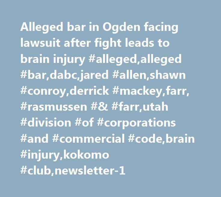 Alleged bar in Ogden facing lawsuit after fight leads to brain injury #alleged,alleged #bar,dabc,jared #allen,shawn #conroy,derrick #mackey,farr, #rasmussen #& #farr,utah #division #of #corporations #and #commercial #code,brain #injury,kokomo #club,newsletter-1 http://canada.nef2.com/alleged-bar-in-ogden-facing-lawsuit-after-fight-leads-to-brain-injury-allegedalleged-bardabcjared-allenshawn-conroyderrick-mackeyfarr-rasmussen-farrutah-division-of-corporations/  # Alleged bar in Ogden facing…