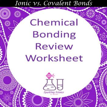 Students will review ionic and covalent bonding by completing this 15 question worksheet.  This is a good assessment to see if students are ready for the test.  Teachers could also use this handout as a quiz.  For an enrichment activity, you could cut off the answer choices and tape them on the classroom walls and students would have to get up to go find the correct answer.