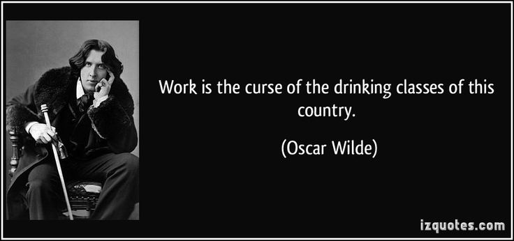 work is the curse of the drinking classes