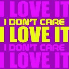 i don't care i love it - Cerca con Google