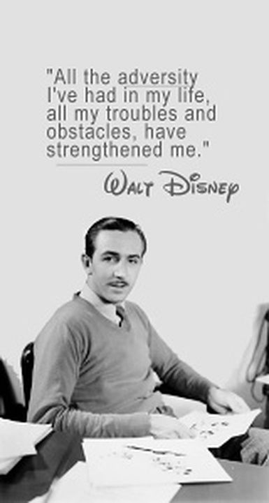 Walt Disney. It's so true, people that grow through struggles their whole life and come out a better and stronger person in the end are amazing I admire them so much. Love this!