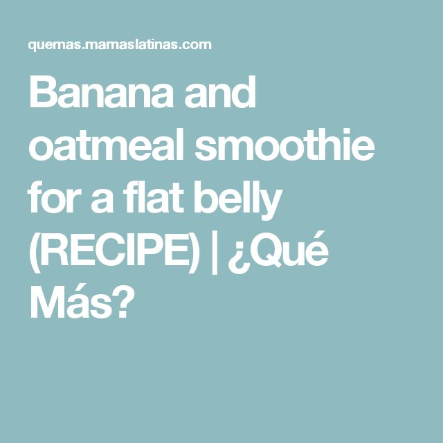 Banana and oatmeal smoothie for a flat belly (RECIPE) | ¿Qué Más?
