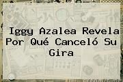 http://tecnoautos.com/wp-content/uploads/imagenes/tendencias/thumbs/iggy-azalea-revela-por-que-cancelo-su-gira.jpg Iggy Azalea. Iggy Azalea revela por qué canceló su gira, Enlaces, Imágenes, Videos y Tweets - http://tecnoautos.com/actualidad/iggy-azalea-iggy-azalea-revela-por-que-cancelo-su-gira/