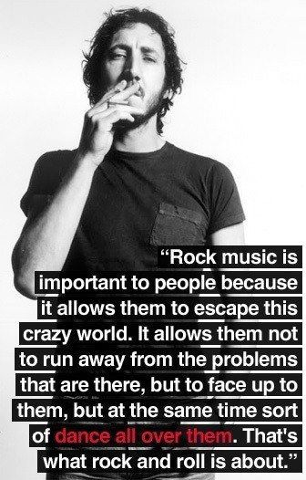 Rock Music is.... Pete Townsend. Couldn't have expressed that better myself.