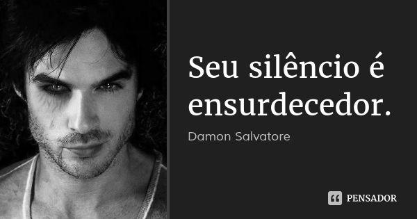 Seu silêncio é ensurdecedor. — Damon Salvatore