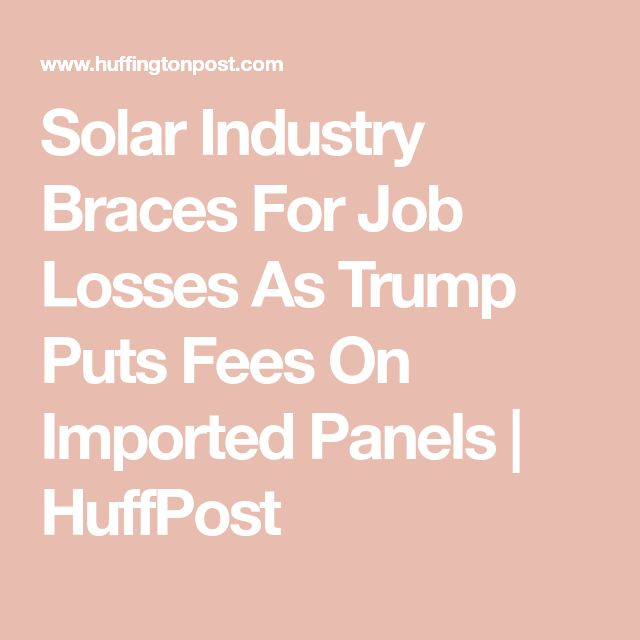 Solar Industry Braces For Job Losses As Trump Puts Fees On Imported Panels | HuffPost You've gotta be shitting me!  Literally had a customer interest call from AEP this week trying to scare me with HOW MUCH MORE IT WILL COST FOR WIND AND SOLAR ENERGY.   THIS IS WHY. ASSHAT