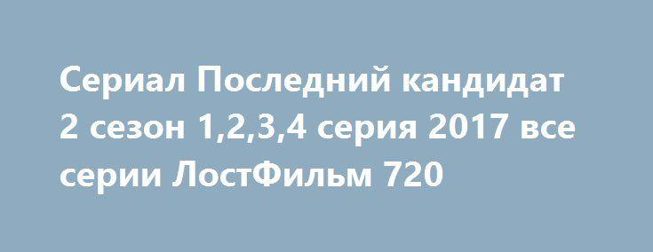 Сериал Последний кандидат 2 сезон 1,2,3,4 серия 2017 все серии ЛостФильм 720 http://kinogo-2016-net.ru/2367-serial-posledniy-kandidat-2-sezon-1234-seriya-2017-vse-serii-lostfilm-720.html  http://kinogo-2016-net.ru/2367-serial-posledniy-kandidat-2-sezon-1234-seriya-2017-vse-serii-lostfilm-720.html
