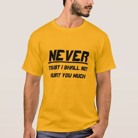 Never trust I shall not hurt you much T-Shirt - click/tap to personalize and buy