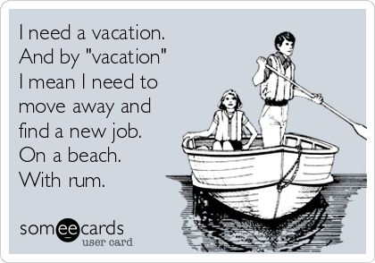 I need a vacation. And by 'vacation' I mean I need to move away and find a new job. On a beach. With rum.