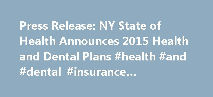 Press Release: NY State of Health Announces 2015 Health and Dental Plans #health #and #dental #insurance #companies http://dental.remmont.com/press-release-ny-state-of-health-announces-2015-health-and-dental-plans-health-and-dental-insurance-companies-2/  #health and dental insurance companies # Press Release: NY State of Health Announces 2015 Health and Dental Plans Albany, NY (September 22, 2014) — NY State of Health, New York State s official health plan marketplace, today announced the…