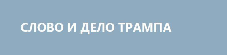 СЛОВО И ДЕЛО ТРАМПА http://rusdozor.ru/2017/06/28/slovo-i-delo-trampa/  Президент США Дональд Трамп перешёл в контрнаступление на своих политических соперников. После нескольких месяцев беспрерывной травли в СМИ, когда казалось, что Трамп — на волосок от импичмента, глава государства впервые демонстрирует перехват лидерства во внутриполитической повестке и выход из глухой ...